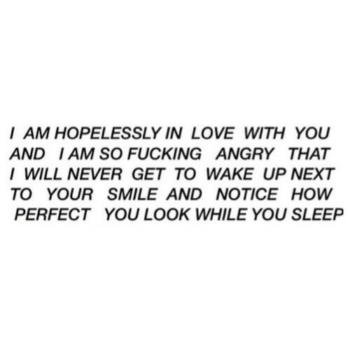 You Sleep: I AM HOPELESSLY IN LOVE WITH YOU  AND IAM SO FUCKING ANGRY THAT  I WILL NEVER GET TO WAKE UP NEXT  TO YOUR SMILE AND NOTICE HOW  PERFECT YOU LOOK WHILE YOU SLEEP
