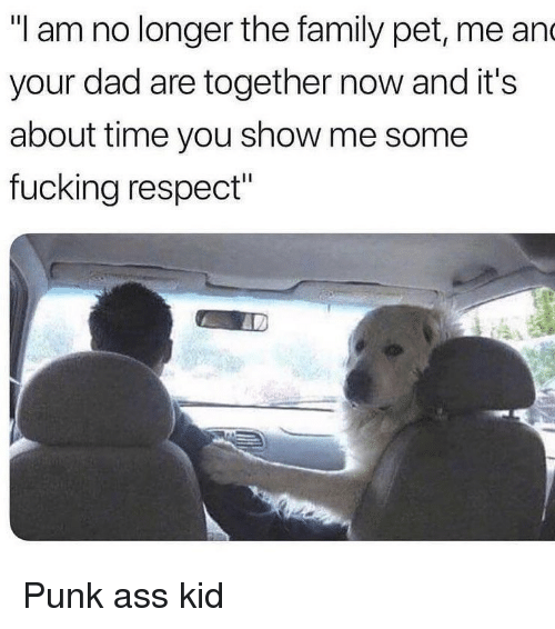 """Punk Ass: """"I am no longer the family pet, me an  your dad are together now and it's  about time you show me some  fucking respect"""" Punk ass kid"""