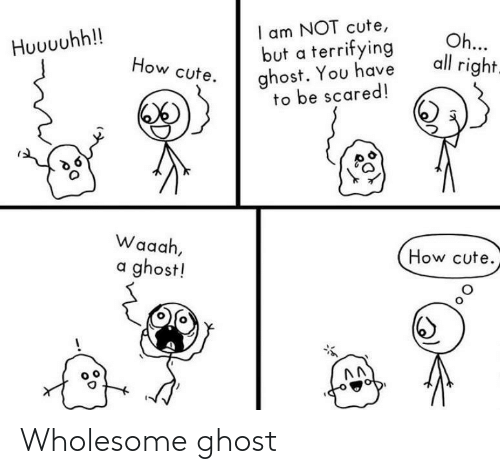 Am Not: I am NOT cute,  but a terrifying  ghost. You have  to be scared!  Oh...  all right.  Huuuuhh!!  How cute.  Waaah,  How cute.  a ghost! Wholesome ghost