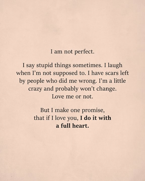 Crazy, Love, and Memes: I am not perfect.  I say stupid things sometimes. I laugh  when I'm not supposed to. I have scars left  by people who did me wrong. I'm a little  crazy and probably won't change.  Love me or not.  But I make one promise,  that if I love you, I do it with  a full heart.