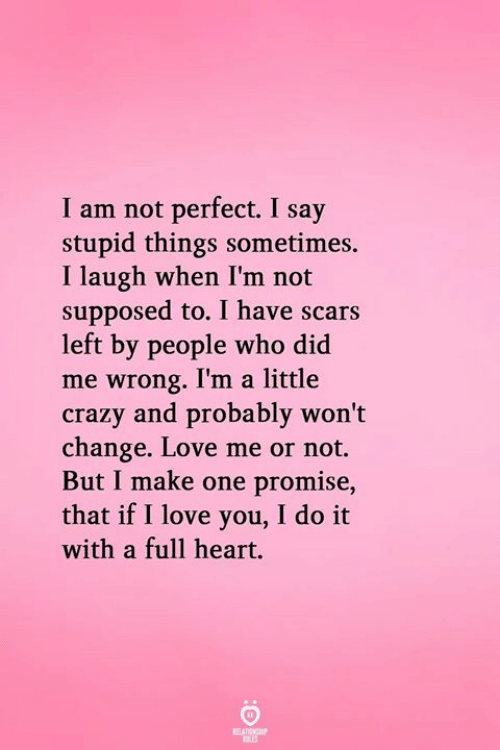 Crazy, Love, and Memes: I am not perfect. I say  stupid things sometimes.  I laugh when I'm not  supposed to. I have scars  left by people who did  me wrong. I'm a little  crazy and probably won't  change. Love me or not.  But I make one promise,  that if I love you, I do it  with a full heart.  ELAISNO