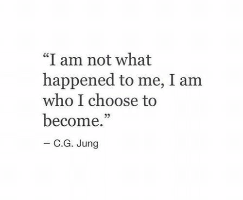 """Who, What, and What Happened: """"I am not what  happened to me, I am  who I choose to  become.""""  - C.G. Jung"""