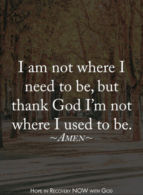 God, Memes, and Hope: I am not where I  need to be, but  thank God I'm not  where I used to be.  ~AMEN  HOPE IN RECOVERY NOW WITH GOD