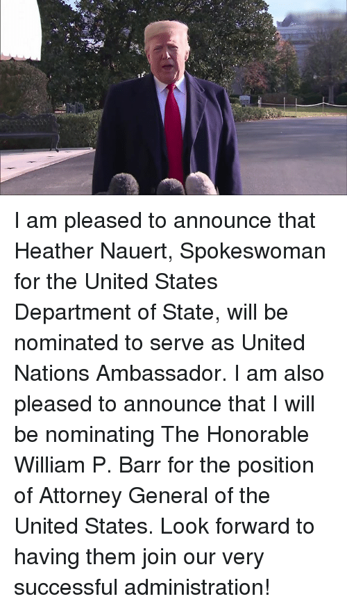 attorney general: I am pleased to announce that Heather Nauert, Spokeswoman for the United States Department of State, will be nominated to serve as United Nations Ambassador. I am also pleased to announce that I will be nominating The Honorable William P. Barr for the position of Attorney General of the United States.   Look forward to having them join our very successful administration!