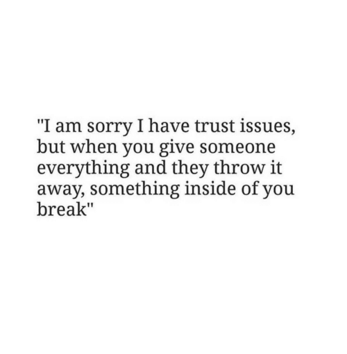 """Sorry, Break, and Issues: """"I am sorry I have trust issues,  but when you give someone  everything and they throw it  away, something inside of you  break"""""""