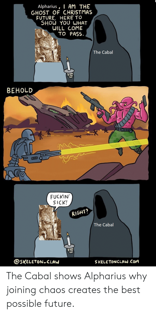 Christmas, Future, and Best: I AM THE  GHOST OF CHRISTMAS  FUTURE, HERE TO  SHOW YOU WHAT  WILL COME  TO PASS  Alpharius  The Cabal  BEHOLD  FUCKIN  SICK!  RIGHT?  The Cabal  @SKELETON-CLAW  SKELETONCLAW.COM The Cabal shows Alpharius why joining chaos creates the best possible future.