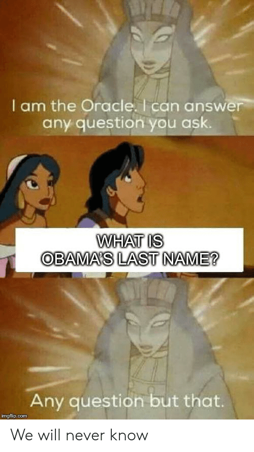 Oracle, What Is, and Never: I am the Oracle. I can answer  any question you ask.  WHAT IS  OBAMA'S LAST NAME?  Any question but that.  imgflip.com We will never know