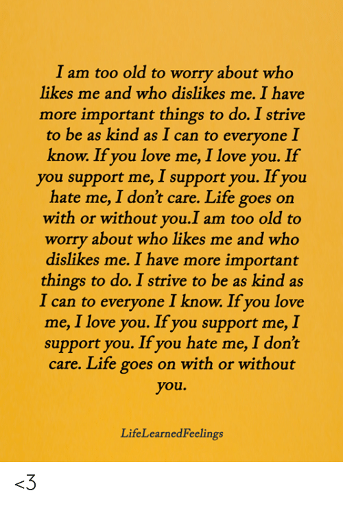 Life, Love, and Memes: I am too old to worry about who  likes me and who dislikes me. I have  more important things to do. I strive  to be as kind as I can to everyone I  know. If you love me, I love you. If  you support me, I support you. If you  hate me, I don't care. Life goes on  with or without you.I am too old to  worry about who likes me and who  dislikes me. I have more important  things to do. I strive to be as kind as  I can to everyone I know. If you love  me, I love you. If you support me, I  support you. If you hate me, I don't  care. Life goes on with or without  you.  LifeLearnedFeelings <3