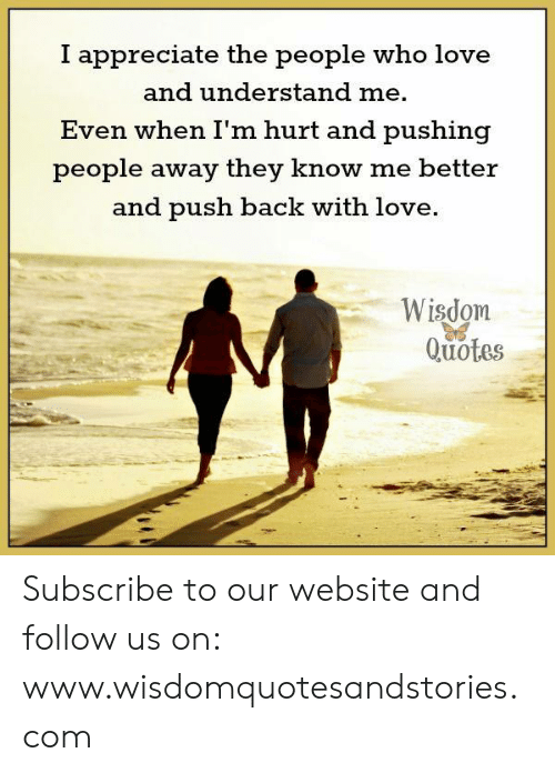 Love, Appreciate, and Quotes: I appreciate the people who love  and understand me.  Even when I'm hurt and pushing  people away they know me better  and push back with love.  Wisdom  Quotes Subscribe to our website and follow us on: www.wisdomquotesandstories.com