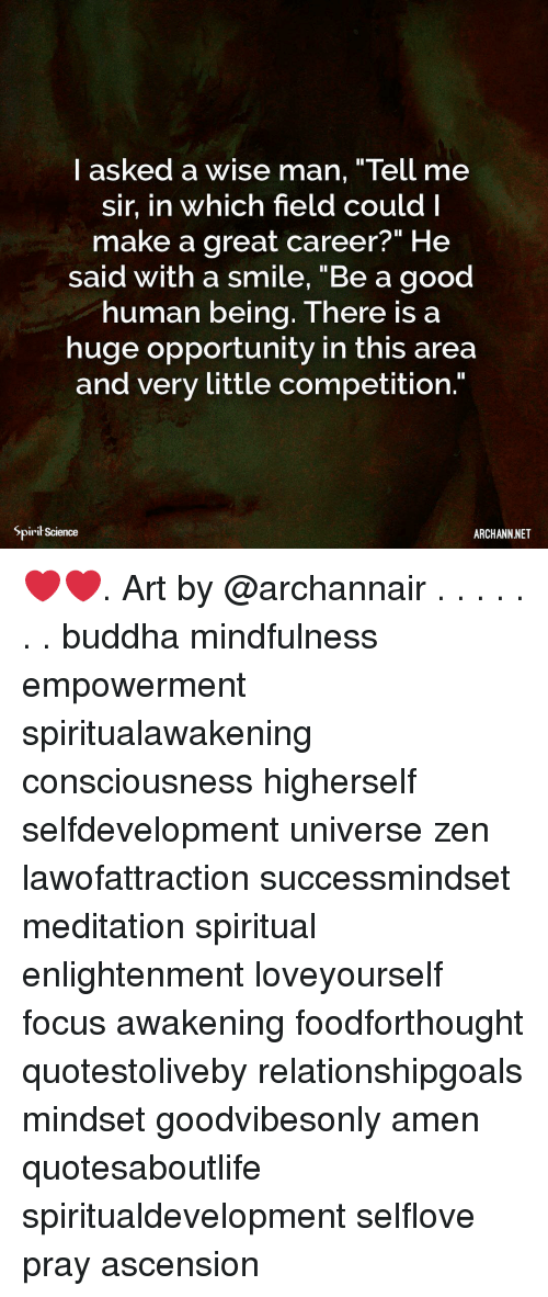 "Memes, Buddha, and Focus: I asked a wise man, ""Tell me  sir, in which field couldI  make a great career?"" He  said with a smile, ""Be a good  human being. There is a  huge opportunity in this area  and very little competition.""  Spirił science  ARCHANN.NET ❤️❤️. Art by @archannair . . . . . . . buddha mindfulness empowerment spiritualawakening consciousness higherself selfdevelopment universe zen lawofattraction successmindset meditation spiritual enlightenment loveyourself focus awakening foodforthought quotestoliveby relationshipgoals mindset goodvibesonly amen quotesaboutlife spiritualdevelopment selflove pray ascension"