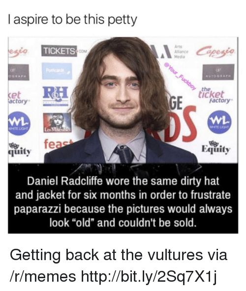 "MMA: I aspire to be this petty  Arts  Alance  Media  TICKETS  COM  the  icket  et  actory  factory  WHTE LIGHT  Les MMa  烏.  quity  Equity  Daniel Radcliffe wore the same dirty hat  and jacket for six months in order to frustrate  paparazzi because the pictures would always  look ""old"" and couldn't be sold. Getting back at the vultures via /r/memes http://bit.ly/2Sq7X1j"