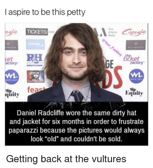 "MMA: I aspire to be this petty  Arts  Alance  Media  TICKETS  COM  the  icket  et  actory  factory  WHTE LIGHT  Les MMa  feae  Equity  烏.  quity  Daniel Radcliffe wore the same dirty hat  and jacket for six months in order to frustrate  paparazzi because the pictures would always  look ""old"" and couldn't be sold. Getting back at the vultures"