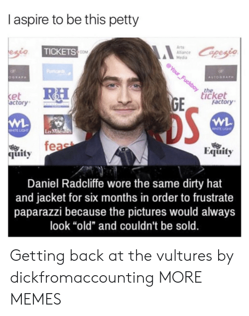"MMA: I aspire to be this petty  Arts  Alance  Media  TICKETS  COM  the  icket  et  actory  factory  WHTE LIGHT  Les MMa  feae  Equity  烏.  quity  Daniel Radcliffe wore the same dirty hat  and jacket for six months in order to frustrate  paparazzi because the pictures would always  look ""old"" and couldn't be sold. Getting back at the vultures by dickfromaccounting MORE MEMES"