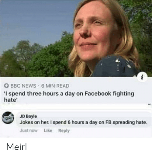 Just Now: i  BBC NEWS 6 MIN READ  I spend three hours a day on Facebook fighting  hate  JD Boyle  Jokes on her. I spend 6 hours a day on FB spreading hate  Just now Like Reply Meirl