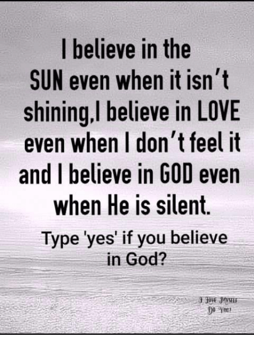 God, Love, and Memes: I believe in the  SUN even when it isn't  shining.I believe in LOVE  even when I don't feel it  and I believe in GOD even  when He is silent  Type 'yes' if you believe  in God?  Do You