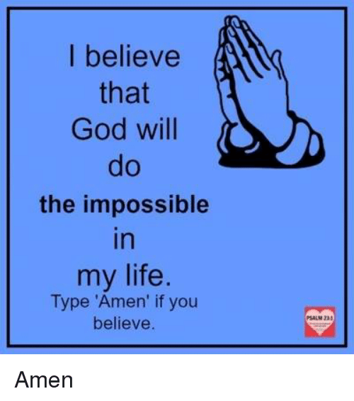 "Imposses: I believe  that  God will  the impossible  In  my life  Type ""Amen' if you  believe Amen"