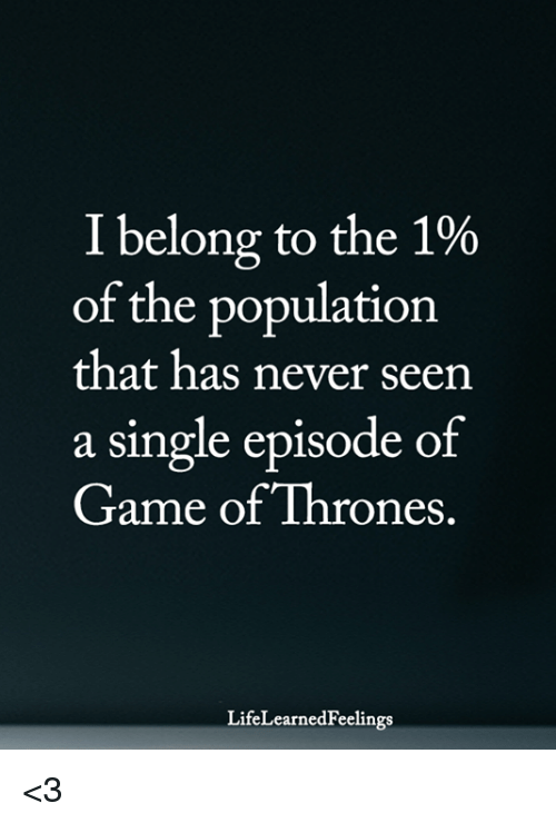 Game of Thrones, Memes, and Game: I belong to the 1%  of the population  that has never seen  a single episode of  Game of Thrones.  LifeLearnedFeelings <3