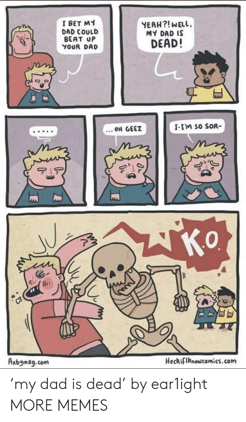 Dad, Dank, and I Bet: I BET MY  DAD COULD  BEAT UP  YOUR DAD  YEAH?! WELL,  MY DAD IS  DEAD!  .. OH GEEZ  I-I'M So SOR-  0  Axbymag.com  Heckiflknowcomics.com 'my dad is dead' by ear1ight MORE MEMES