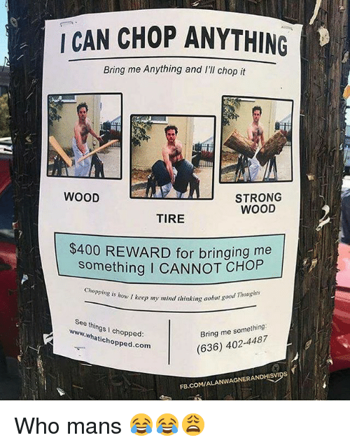 Funny, fb.com, and Good: I CAN CHOP ANYTHING  Bring me Anything and I'll chop it  WOOD  STRONG  WOOD  TIRE  $400 REWARD for bringing me  something I CANNOT CHOP  cnopping is how I keep my mind thinking aobut  See things I chopped:  nking aobut good Thoughts  Bring me something.  (636) 402-4487  www.whatichopped.c  hopped.com  FB.COM/ALANWAGNERANDHISvips Who mans 😂😂😩