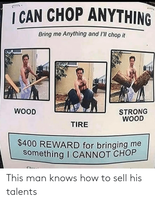 Sell: I CAN CHOP ANYTHING  Bring me Anything and l'll chop it  WOOD  STRONG  WOOD  TIRE  $400 REWARD for bringing me  something I CANNOT CHOP  Chonei This man knows how to sell his talents
