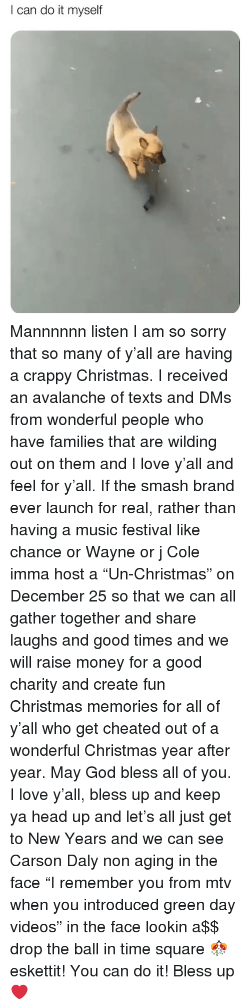 "MTV: I can do it myself Mannnnnn listen I am so sorry that so many of y'all are having a crappy Christmas. I received an avalanche of texts and DMs from wonderful people who have families that are wilding out on them and I love y'all and feel for y'all. If the smash brand ever launch for real, rather than having a music festival like chance or Wayne or j Cole imma host a ""Un-Christmas"" on December 25 so that we can all gather together and share laughs and good times and we will raise money for a good charity and create fun Christmas memories for all of y'all who get cheated out of a wonderful Christmas year after year. May God bless all of you. I love y'all, bless up and keep ya head up and let's all just get to New Years and we can see Carson Daly non aging in the face ""I remember you from mtv when you introduced green day videos"" in the face lookin a$$ drop the ball in time square 🎊 eskettit! You can do it! Bless up ❤️"