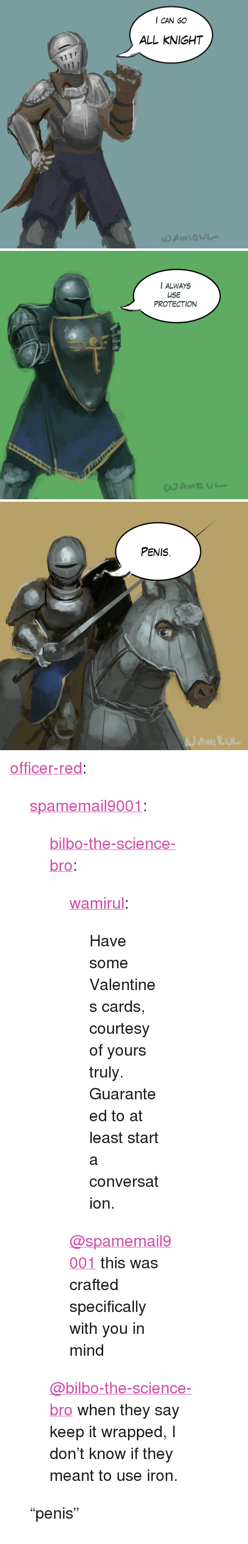 """yours truly: I CAN GO  ALL KNIGHT   I ALWAYS  USE  PROTECTION   PENIS <p><a href=""""https://officer-red.tumblr.com/post/166266227720/spamemail9001-bilbo-the-science-bro"""" class=""""tumblr_blog"""" target=""""_blank"""">officer-red</a>:</p><blockquote> <p><a href=""""https://spamemail9001.tumblr.com/post/166260275882/bilbo-the-science-bro-wamirul-have-some"""" class=""""tumblr_blog"""" target=""""_blank"""">spamemail9001</a>:</p> <blockquote> <p><a href=""""http://bilbo-the-science-bro.tumblr.com/post/166174228042/wamirul-have-some-valentines-cards-courtesy-of"""" class=""""tumblr_blog"""" target=""""_blank"""">bilbo-the-science-bro</a>:</p> <blockquote> <p><a href=""""http://wamirul.tumblr.com/post/157188930152/have-some-valentines-cards-courtesy-of-yours"""" class=""""tumblr_blog"""" target=""""_blank"""">wamirul</a>:</p> <blockquote><p>Have some Valentines cards, courtesy of yours truly. Guaranteed to at least start a conversation. <br/></p></blockquote>  <p><a class=""""tumblelog"""" href=""""https://tmblr.co/mGWZixgq6pe9485rxIv3B6Q"""" target=""""_blank"""">@spamemail9001</a> this was crafted specifically with you in mind </p> </blockquote> <p><a class=""""tumblelog"""" href=""""https://tmblr.co/mjR7s_25t5pR_RuJzeBBqEw"""" target=""""_blank"""">@bilbo-the-science-bro</a> when they say keep it wrapped, I don't know if they meant to use iron.</p> </blockquote> <p>""""penis""""<br/></p> </blockquote>"""