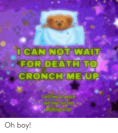 at-peace: I CAN NOT WAIT  FOR DEATH TO  CRONCH ME UP  I will feel at peace  and then not feel  eanything at all Oh boy!