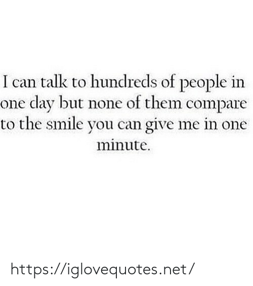 none: I can talk to hundreds of people in  one day but none of them compare  to the smile you can give me in one  minute. https://iglovequotes.net/