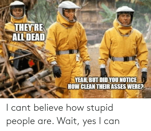 i cant: I cant believe how stupid people are. Wait, yes I can
