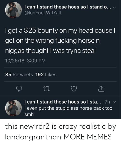 Rdr2: I can't stand these hoes so I stand o...  @lonFuckWitYall  I got a $25 bounty on my head cause l  got on the wrong fucking horse n  niggas thought I was tryna steal  10/26/18, 3:09 PM  35 Retweets 192 Likes  I can't stand these hoes so I sta.. 7h  I even put the stupid ass horse back too  smh this new rdr2 is crazy realistic by landongranthan MORE MEMES