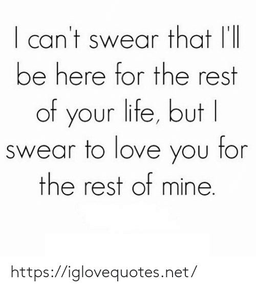 love you: I can't swear that l'll  be here for the rest  of your life, but I  swear to love you tor  the rest of mine. https://iglovequotes.net/