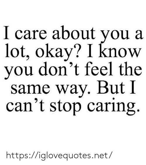 caring: I care about you a  lot, okay? I know  you don't feel the  same way. But I  can't stop caring. https://iglovequotes.net/