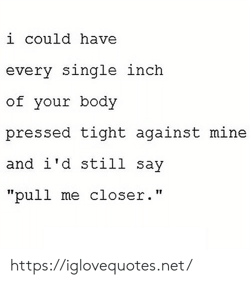 """Could Have: i could have  every single inch  of your body  pressed tight against mine  and i'd still say  """"pull me closer."""" https://iglovequotes.net/"""