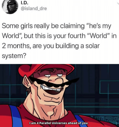 """Fourth: I.D.  @island_dre  Some girls really be claiming """"he's my  World"""", but this is your fourth """"World"""" in  2 months, are you building a solar  system?  I am 4 Parallel Universes ahead of you."""