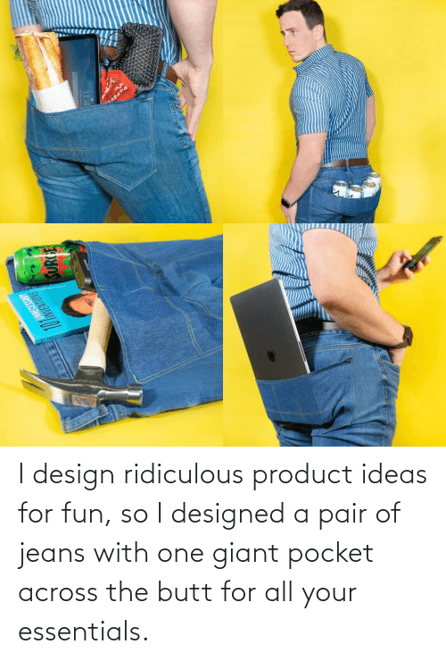 all: I design ridiculous product ideas for fun, so I designed a pair of jeans with one giant pocket across the butt for all your essentials.