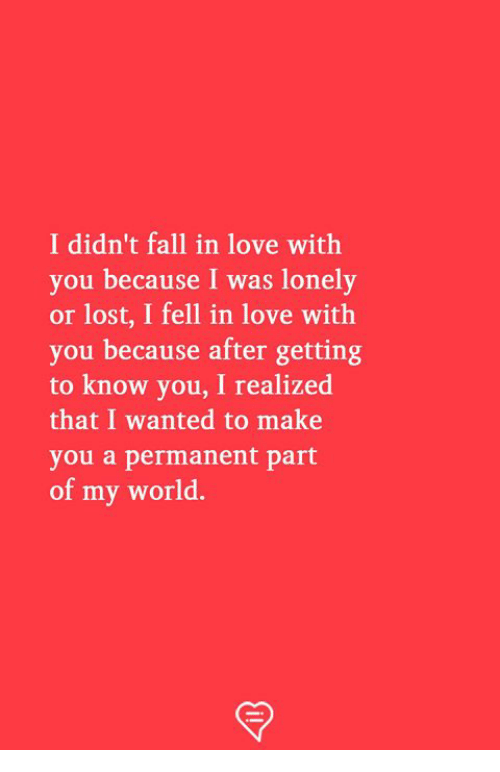 Fall, Love, and Memes: I didn't fall in love with  you because I was lonely  or lost, I fell in love with  you because after getting  to know you, I realized  that I wanted to make  you a permanent part  of my world.