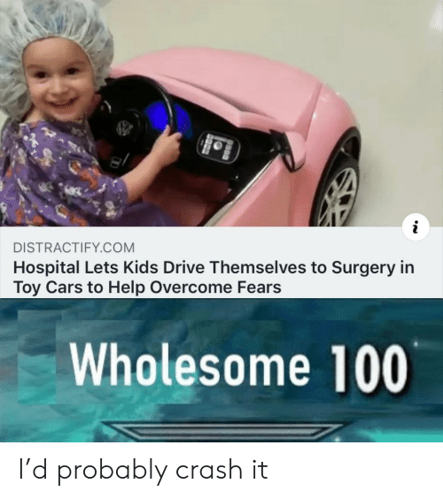 Cars, Drive, and Help: i  DISTRACTIFY.COM  Hospital Lets Kids Drive Themselves to Surgery in  Toy Cars to Help Overcome Fears  Wholesome 100 I'd probably crash it