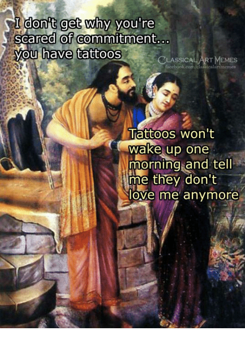 Scared Of Commitment: I donit get why you're  scared of commitment  you  have tattoos  CLASSICA  ICALART MEMES  Tattoos won't  wake up one  morning and tel  me they don't  love me' anymore