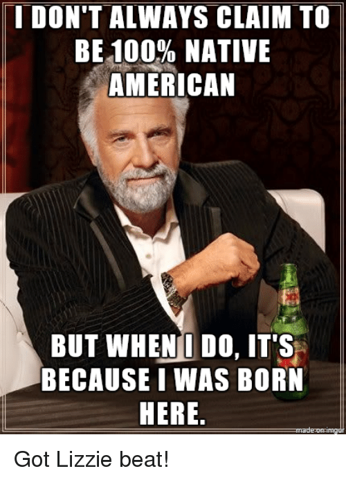 i dont always: I DON'T ALWAYS CLAIM TO  BE100% NATIVE  AMERICAN  BUT WHENI DO, IT'S  BECAUSE I WAS BORN  HERE. Got Lizzie beat!