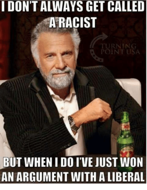 i dont always: I DON'T ALWAYS GET CALLED  A RACIST  RNING  POINT USA  BUT WHEN I DO I'VE JUST WON  AN ARGUMENT WITH A LIBERAL