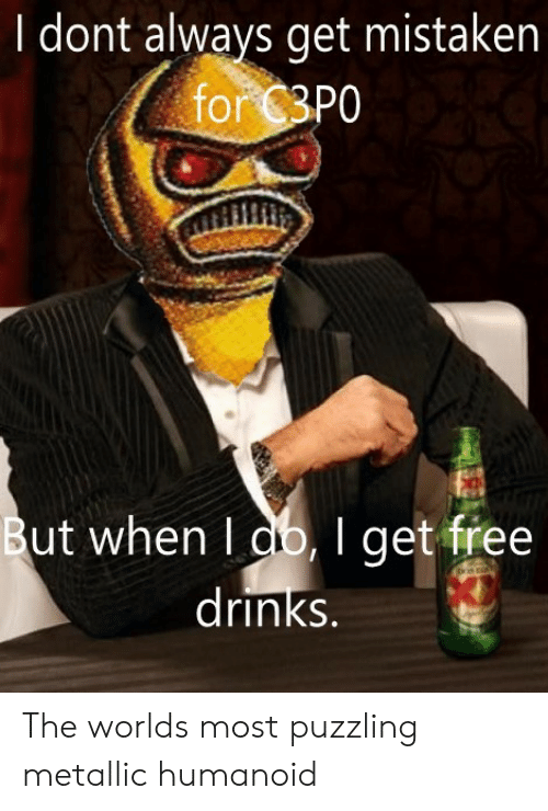 i dont always: I dont always get mistaken  for 3P0  But when I db,I get free  |drinks. The worlds most puzzling metallic humanoid