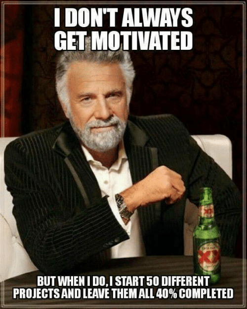 i dont always: I DON'T ALWAYS  GET MOTIVATED  BUT WHENI DO,I START 50 DIFFERENT  PROJECTS AND LEAVE THEM ALL 40% COMPLETED