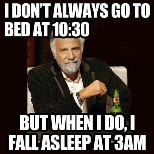 i dont always: I DONT ALWAYS GO TO  BED AT 10:30  BUT WHEN IDO,I  FALL ASLEEP AT3AM