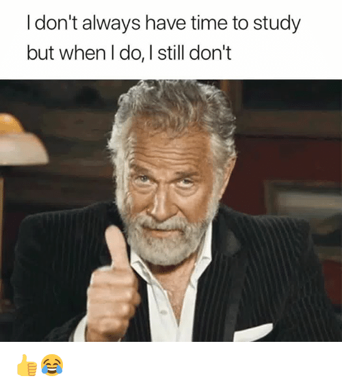 i dont always: I don't always have time to study  but when I do, I still don't 👍😂