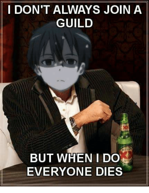 guild: I DON'T ALWAYS JOIN A  GUILD  BUT WHEN I DO  EVERYONE DIES
