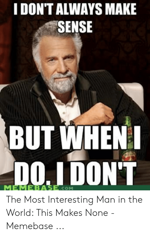 When Com: I DONT ALWAYS MAKE  SENSE  BUT WHEN  COM The Most Interesting Man in the World: This Makes None - Memebase ...