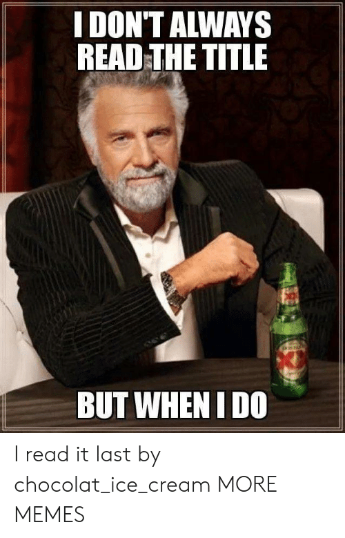 i dont always: I DON'T ALWAYS  READ THE TITLE  BUT WHENI DO I read it last by chocolat_ice_cream MORE MEMES
