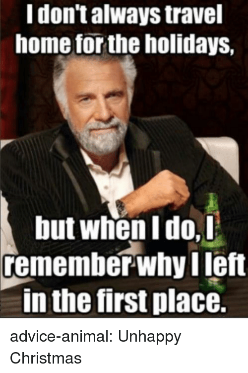 i dont always: I don't always travel  home for the holidays,  but when I do,D  remember-why left  in the first place. advice-animal:  Unhappy Christmas