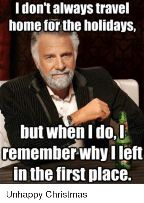 i dont always: I don't always travel  home for the holidays,  but when I do,D  remember-why left  in the first place. Unhappy Christmas