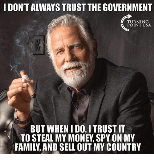 i dont always: I DON'T ALWAYS TRUST THE GOVERNMENT  TURNING  POINT USA  BUT WHEN I DO, I TRUST IT  TO STEAL MY MONEY, SPY ON MY  FAMILY, AND SELL OUT MY COUNTRY